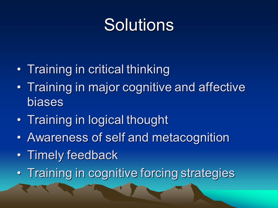 Solutions Training in critical thinkingTraining in critical thinking Training in major cognitive and affective biasesTraining in major cognitive and a