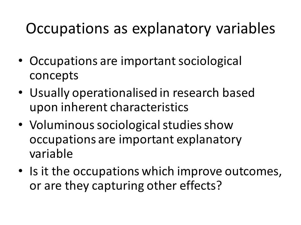 Occupations as explanatory variables Occupations are important sociological concepts Usually operationalised in research based upon inherent characteristics Voluminous sociological studies show occupations are important explanatory variable Is it the occupations which improve outcomes, or are they capturing other effects