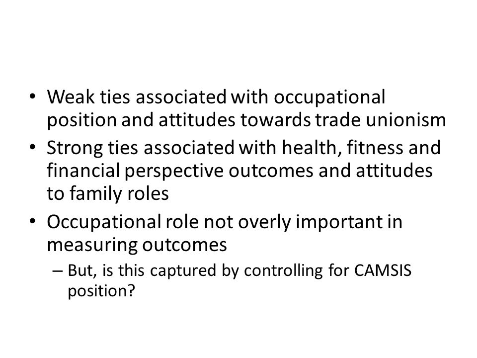 Weak ties associated with occupational position and attitudes towards trade unionism Strong ties associated with health, fitness and financial perspective outcomes and attitudes to family roles Occupational role not overly important in measuring outcomes – But, is this captured by controlling for CAMSIS position