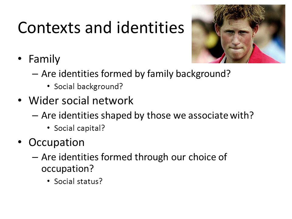 Contexts and identities Family – Are identities formed by family background.