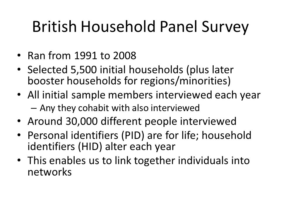 British Household Panel Survey Ran from 1991 to 2008 Selected 5,500 initial households (plus later booster households for regions/minorities) All initial sample members interviewed each year – Any they cohabit with also interviewed Around 30,000 different people interviewed Personal identifiers (PID) are for life; household identifiers (HID) alter each year This enables us to link together individuals into networks