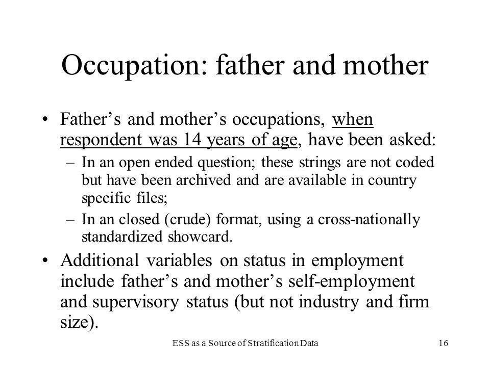 ESS as a Source of Stratification Data16 Occupation: father and mother Fathers and mothers occupations, when respondent was 14 years of age, have been