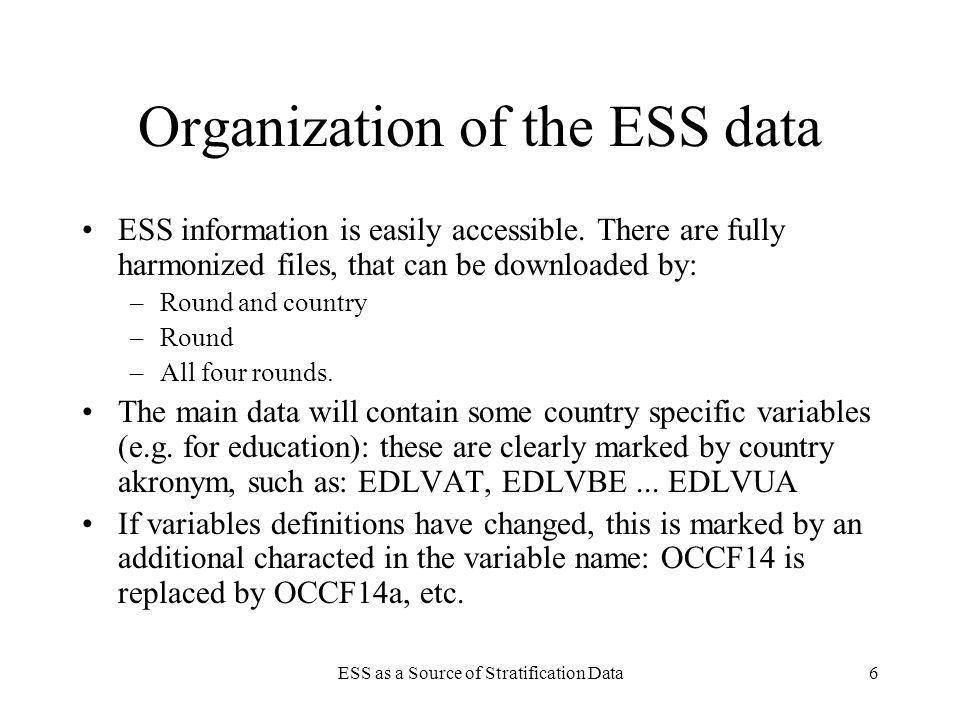 ESS as a Source of Stratification Data7 Country specific files Country specific files contain country specific variables: –These may be additional variables collected in the additional write-in questionnaire –Or: these may be variables that are not entirely conformable to the format in the main file.