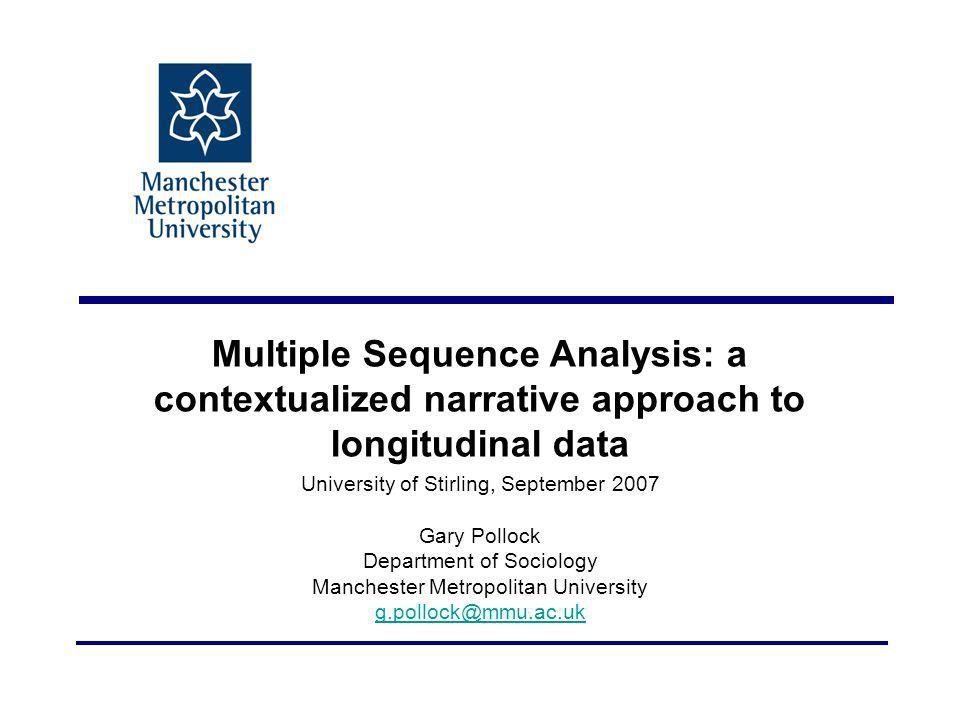 Multiple Sequence Analysis: a contextualized narrative approach to longitudinal data University of Stirling, September 2007 Gary Pollock Department of