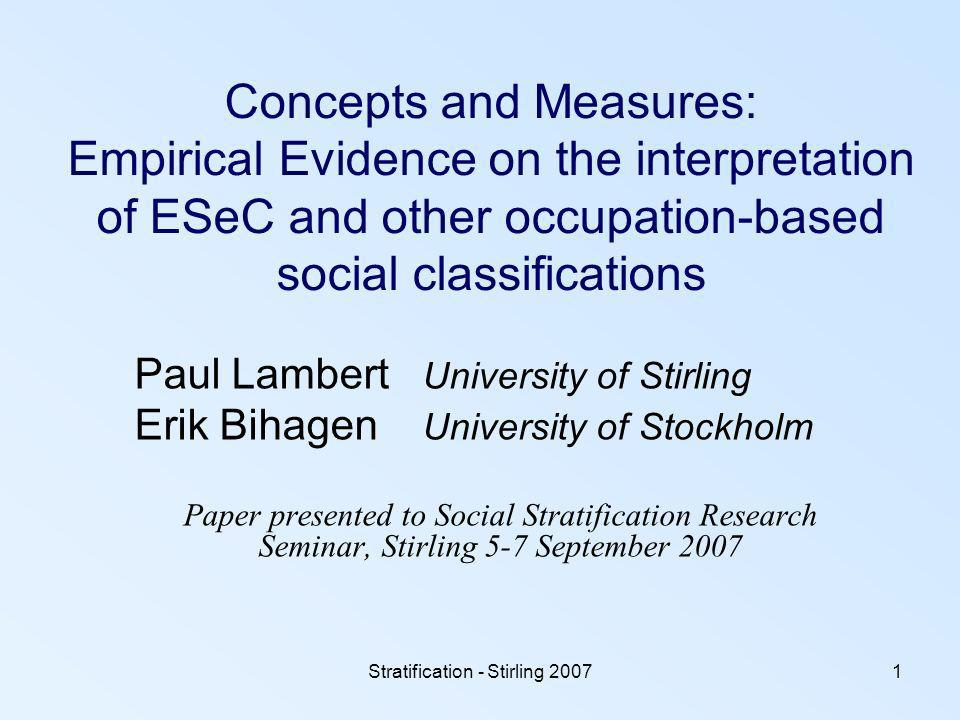 Stratification - Stirling 20071 Concepts and Measures: Empirical Evidence on the interpretation of ESeC and other occupation-based social classifications Paul Lambert University of Stirling Erik Bihagen University of Stockholm Paper presented to Social Stratification Research Seminar, Stirling 5-7 September 2007