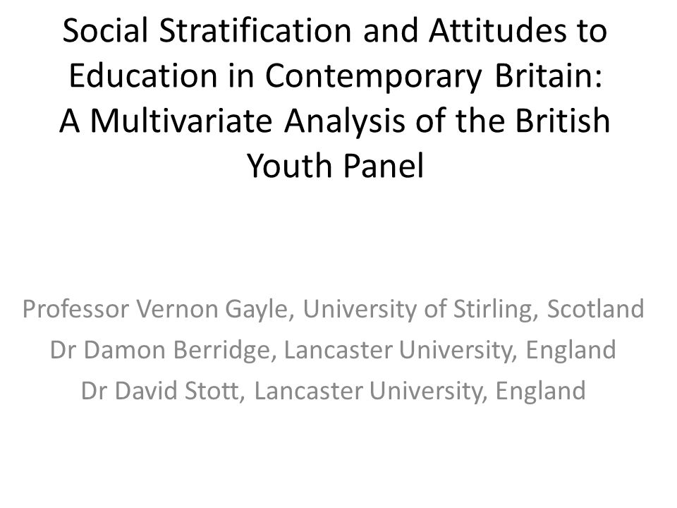 Social Stratification and Attitudes to Education in Contemporary Britain: A Multivariate Analysis of the British Youth Panel Professor Vernon Gayle, University of Stirling, Scotland Dr Damon Berridge, Lancaster University, England Dr David Stott, Lancaster University, England