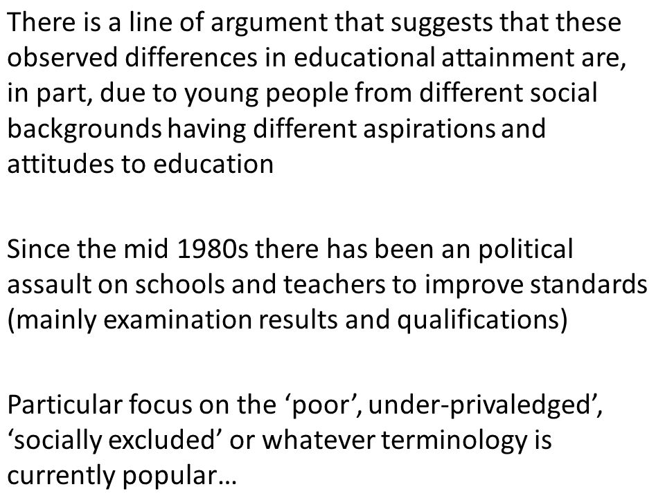 There is a line of argument that suggests that these observed differences in educational attainment are, in part, due to young people from different social backgrounds having different aspirations and attitudes to education Since the mid 1980s there has been an political assault on schools and teachers to improve standards (mainly examination results and qualifications) Particular focus on the poor, under-privaledged, socially excluded or whatever terminology is currently popular…