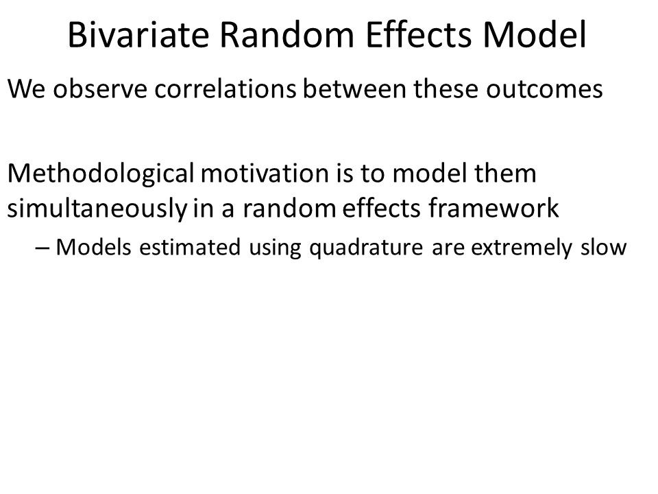 Bivariate Random Effects Model We observe correlations between these outcomes Methodological motivation is to model them simultaneously in a random effects framework – Models estimated using quadrature are extremely slow