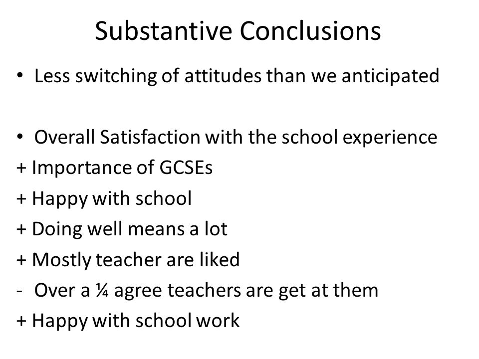 Substantive Conclusions Less switching of attitudes than we anticipated Overall Satisfaction with the school experience + Importance of GCSEs + Happy with school + Doing well means a lot + Mostly teacher are liked -Over a ¼ agree teachers are get at them + Happy with school work