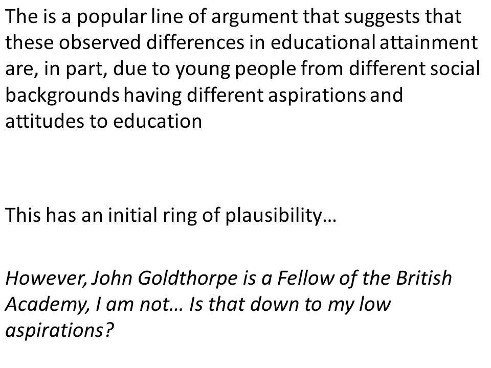 The is a popular line of argument that suggests that these observed differences in educational attainment are, in part, due to young people from different social backgrounds having different aspirations and attitudes to education This has an initial ring of plausibility… However, John Goldthorpe is a Fellow of the British Academy, I am not… Is that down to my low aspirations