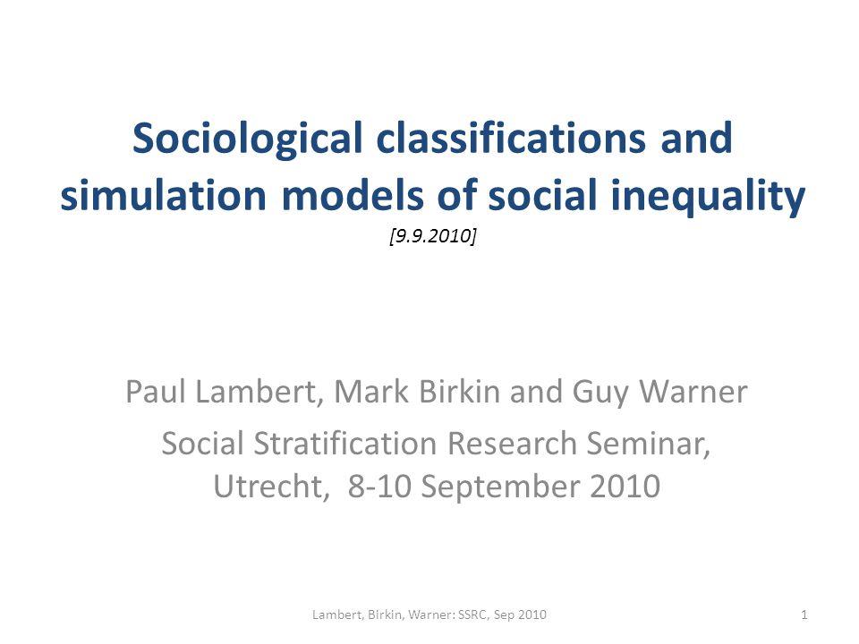 Sociological classifications and simulation models of social inequality [9.9.2010] Paul Lambert, Mark Birkin and Guy Warner Social Stratification Research Seminar, Utrecht, 8-10 September 2010 1Lambert, Birkin, Warner: SSRC, Sep 2010