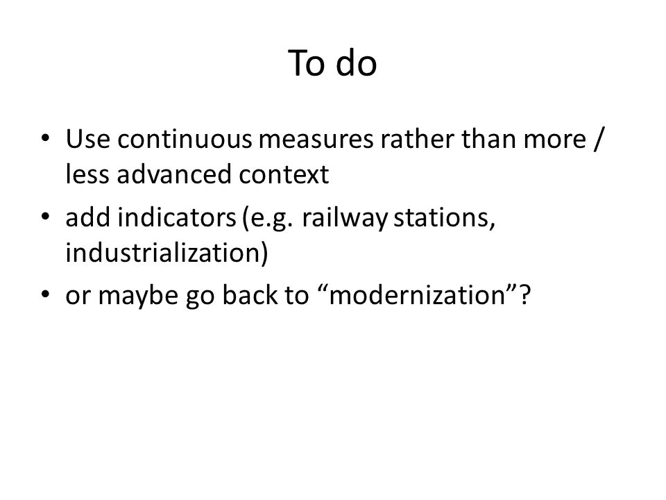 To do Use continuous measures rather than more / less advanced context add indicators (e.g. railway stations, industrialization) or maybe go back to m