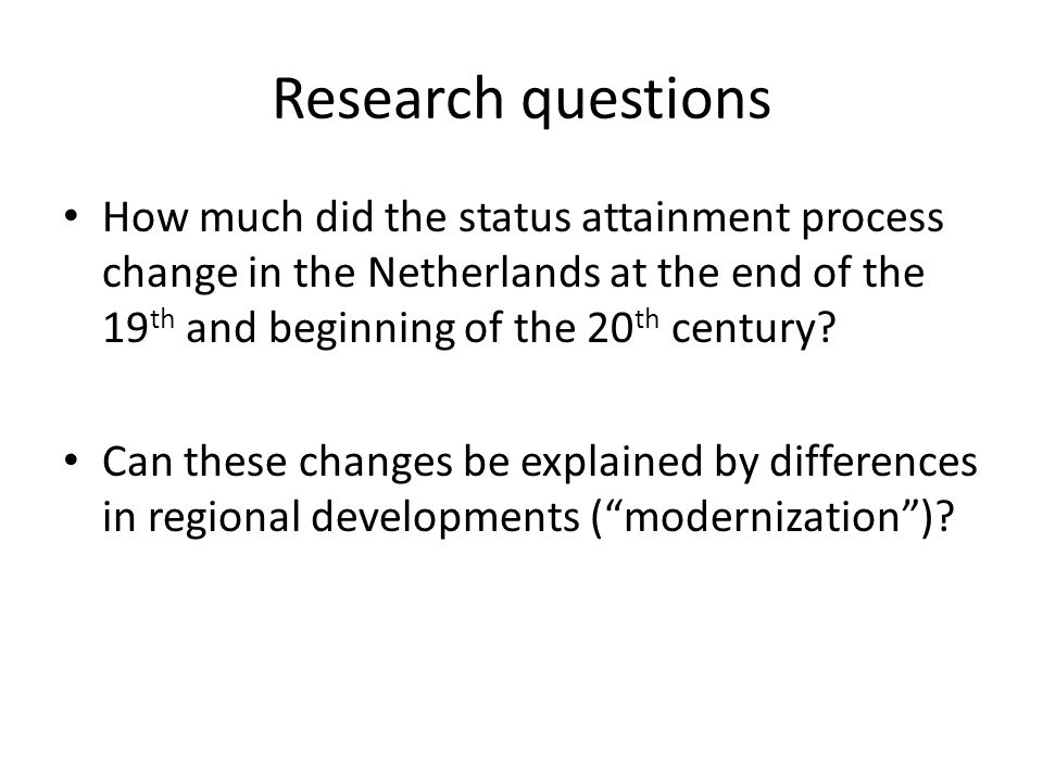 Research questions How much did the status attainment process change in the Netherlands at the end of the 19 th and beginning of the 20 th century? Ca