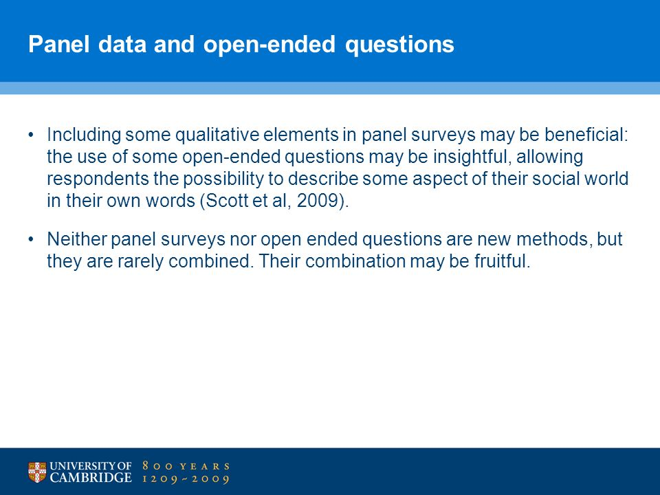 Panel data and open-ended questions Including some qualitative elements in panel surveys may be beneficial: the use of some open-ended questions may be insightful, allowing respondents the possibility to describe some aspect of their social world in their own words (Scott et al, 2009).