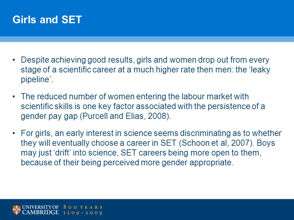 Girls and SET Despite achieving good results, girls and women drop out from every stage of a scientific career at a much higher rate then men: the leaky pipeline.