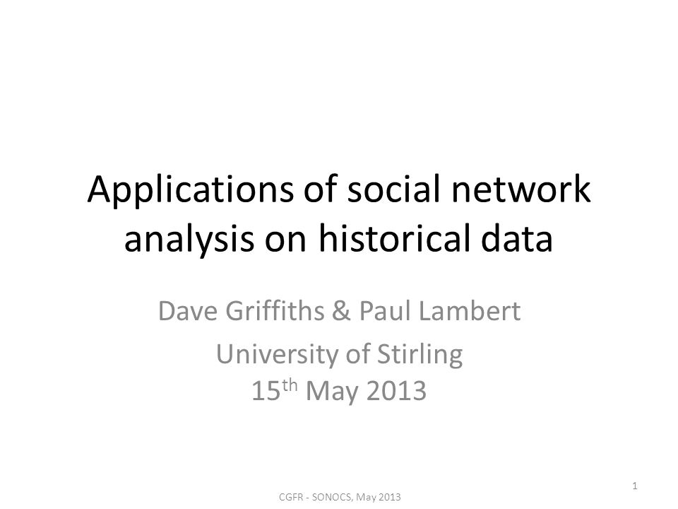 Applications of social network analysis on historical data Dave Griffiths & Paul Lambert University of Stirling 15 th May 2013 CGFR - SONOCS, May 2013
