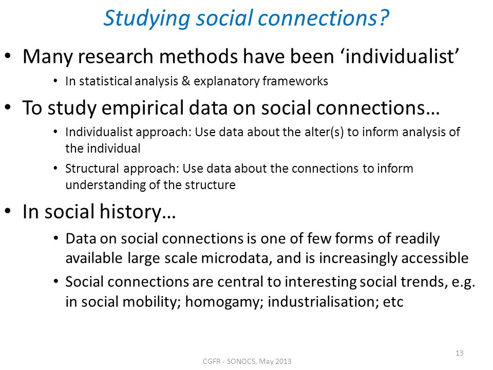 Studying social connections? Many research methods have been individualist In statistical analysis & explanatory frameworks To study empirical data on