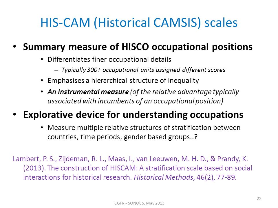 CGFR - SONOCS, May 2013 22 HIS-CAM (Historical CAMSIS) scales Summary measure of HISCO occupational positions Differentiates finer occupational details – Typically 300+ occupational units assigned different scores Emphasises a hierarchical structure of inequality An instrumental measure (of the relative advantage typically associated with incumbents of an occupational position) Explorative device for understanding occupations Measure multiple relative structures of stratification between countries, time periods, gender based groups...