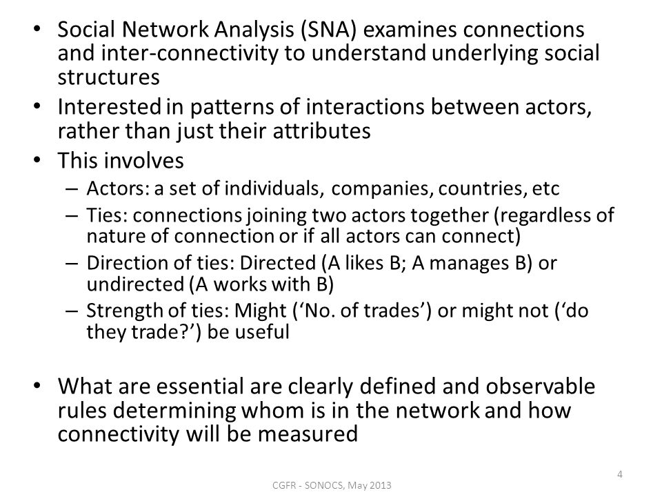 Social Network Analysis (SNA) examines connections and inter-connectivity to understand underlying social structures Interested in patterns of interactions between actors, rather than just their attributes This involves – Actors: a set of individuals, companies, countries, etc – Ties: connections joining two actors together (regardless of nature of connection or if all actors can connect) – Direction of ties: Directed (A likes B; A manages B) or undirected (A works with B) – Strength of ties: Might (No.