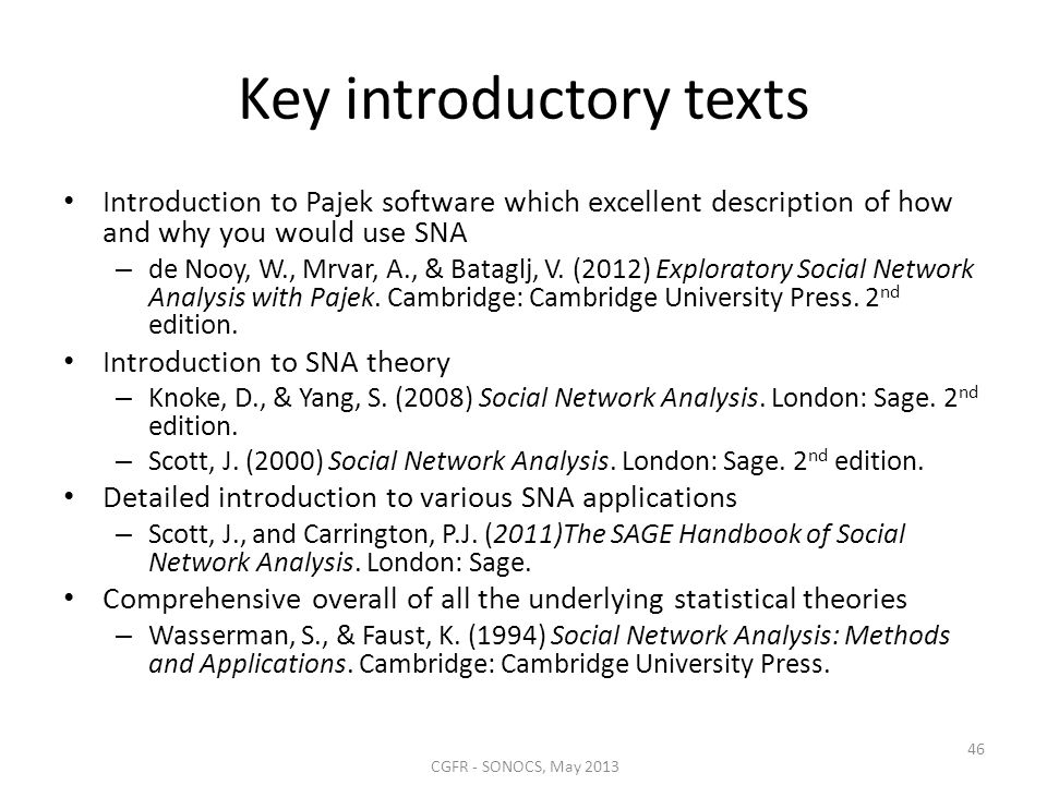 Key introductory texts Introduction to Pajek software which excellent description of how and why you would use SNA – de Nooy, W., Mrvar, A., & Bataglj
