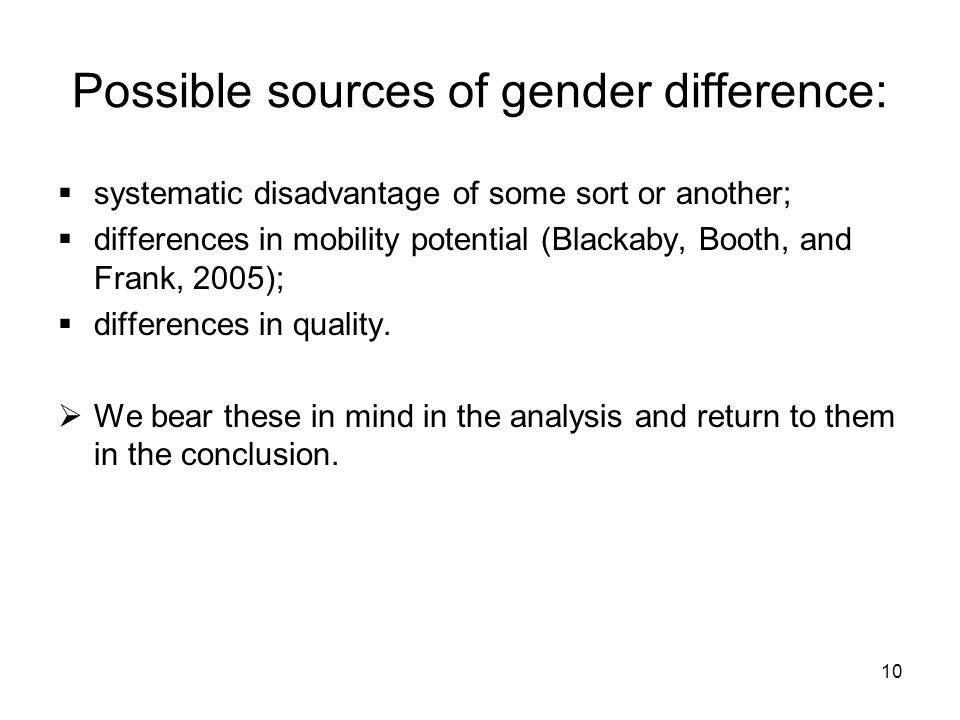 10 Possible sources of gender difference: systematic disadvantage of some sort or another; differences in mobility potential (Blackaby, Booth, and Frank, 2005); differences in quality.