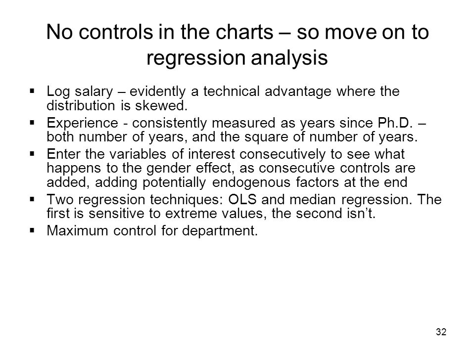 32 No controls in the charts – so move on to regression analysis Log salary – evidently a technical advantage where the distribution is skewed.
