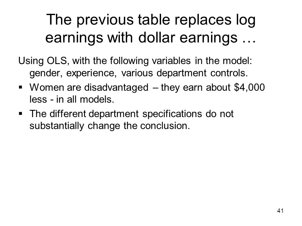 41 The previous table replaces log earnings with dollar earnings … Using OLS, with the following variables in the model: gender, experience, various department controls.