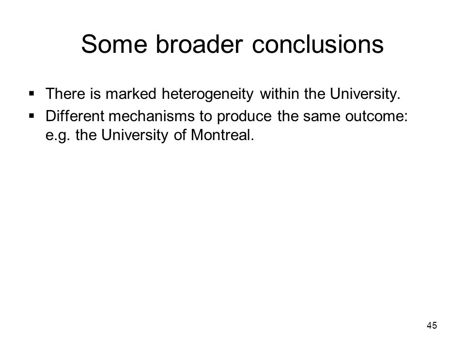 45 Some broader conclusions There is marked heterogeneity within the University. Different mechanisms to produce the same outcome: e.g. the University