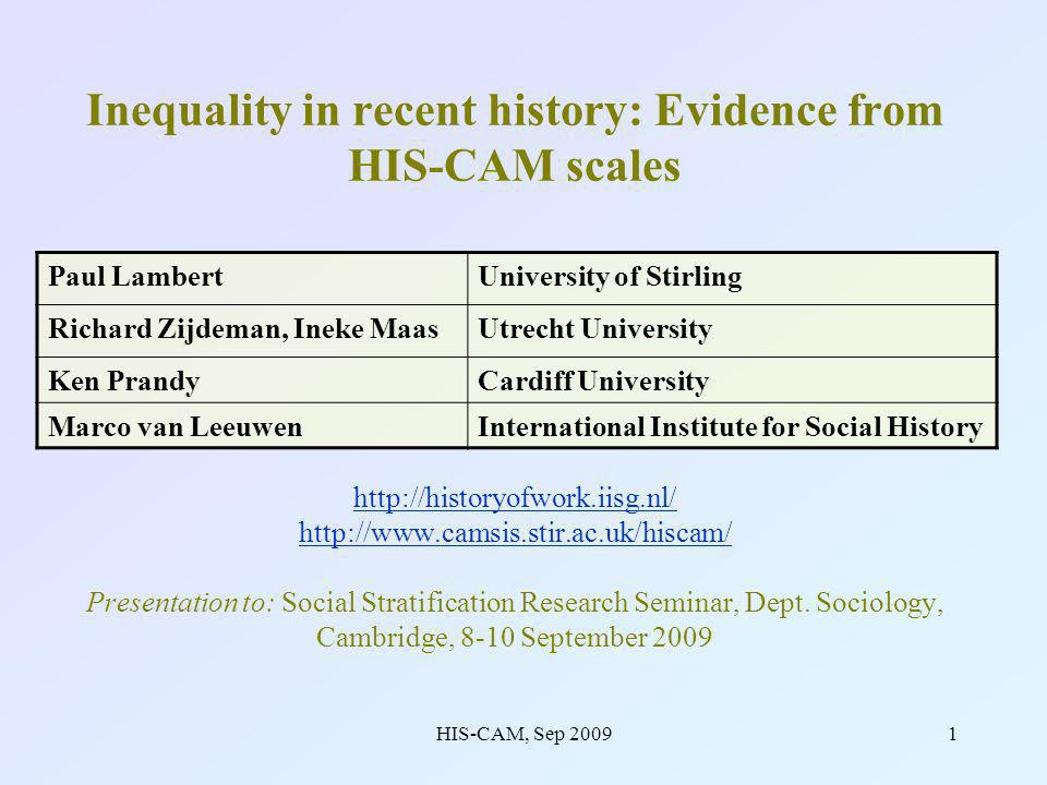 HIS-CAM, Sep 200912 HIS-CAM scales prove to have very similar properties to contemporary CAMSIS scales Clearly reflect an order of stratification advantage / disadvantage in occupations Jobs with educational requirements tend to be highest ranked (Univ.