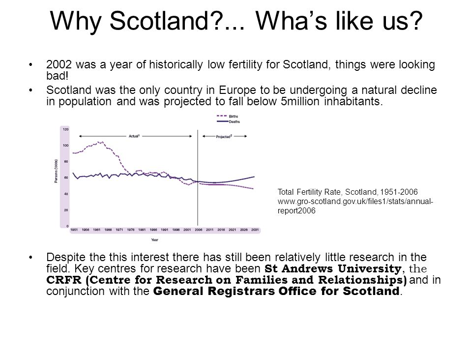 Why Scotland?... Whas like us? 2002 was a year of historically low fertility for Scotland, things were looking bad! Scotland was the only country in E