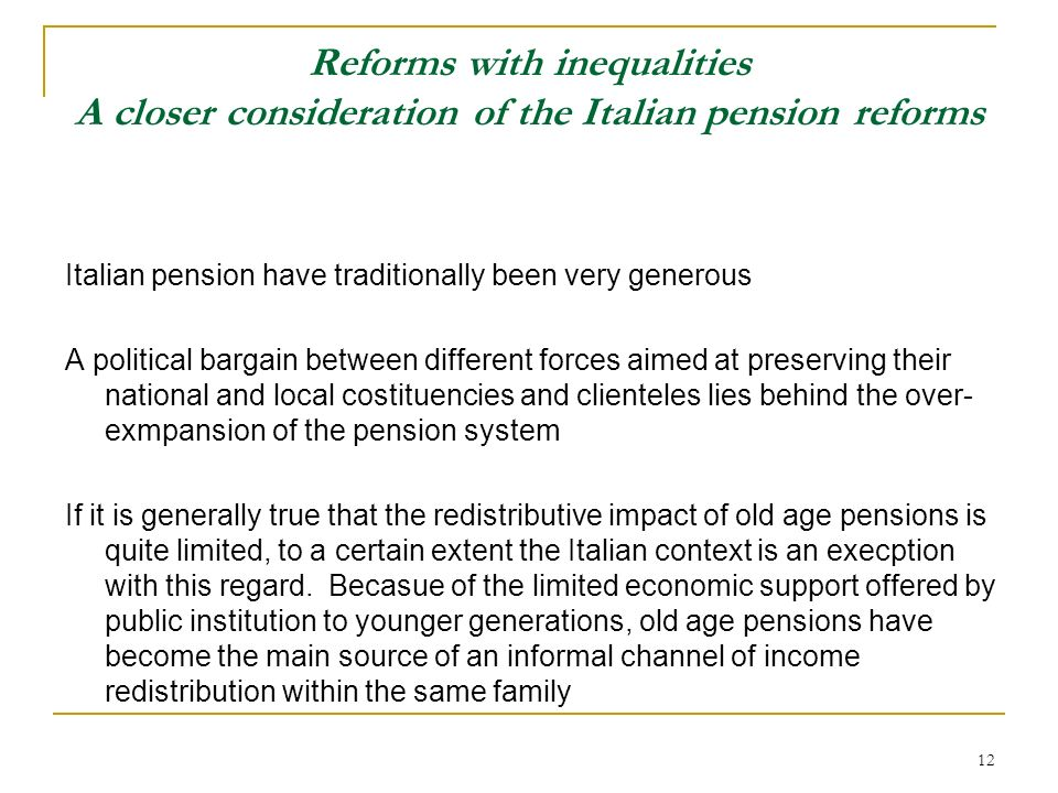 12 Reforms with inequalities A closer consideration of the Italian pension reforms Italian pension have traditionally been very generous A political b