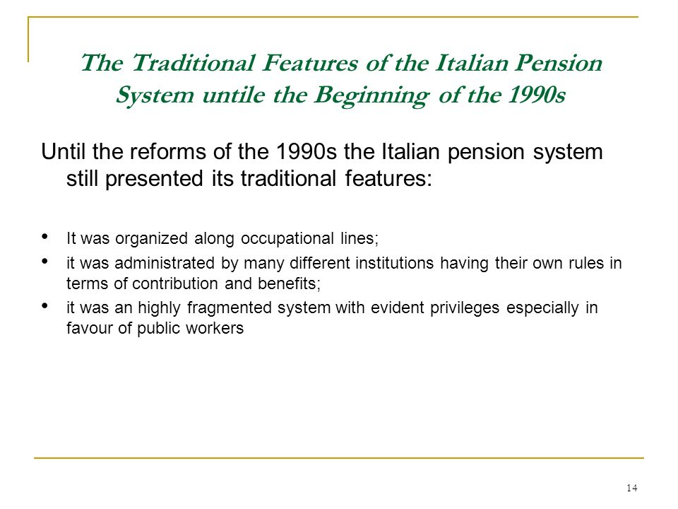 14 The Traditional Features of the Italian Pension System untile the Beginning of the 1990s Until the reforms of the 1990s the Italian pension system