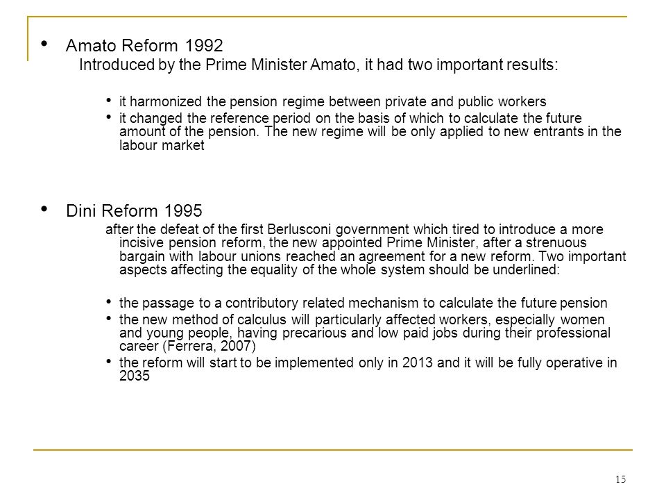 15 Amato Reform 1992 Introduced by the Prime Minister Amato, it had two important results: it harmonized the pension regime between private and public