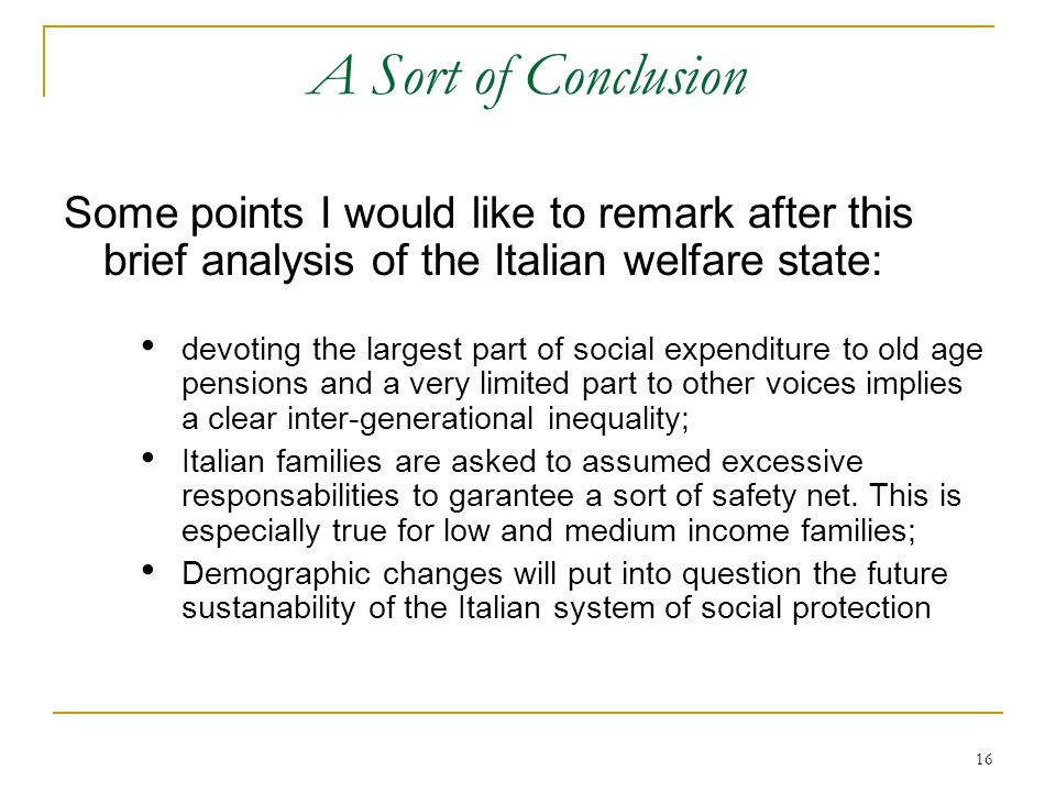 16 A Sort of Conclusion Some points I would like to remark after this brief analysis of the Italian welfare state: devoting the largest part of social