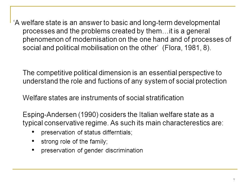 7 A welfare state is an answer to basic and long-term developmental processes and the problems created by them…it is a general phenomenon of modernisa