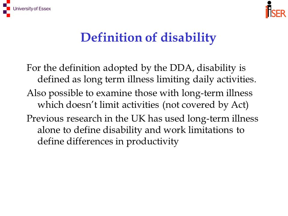 Definition of disability For the definition adopted by the DDA, disability is defined as long term illness limiting daily activities.