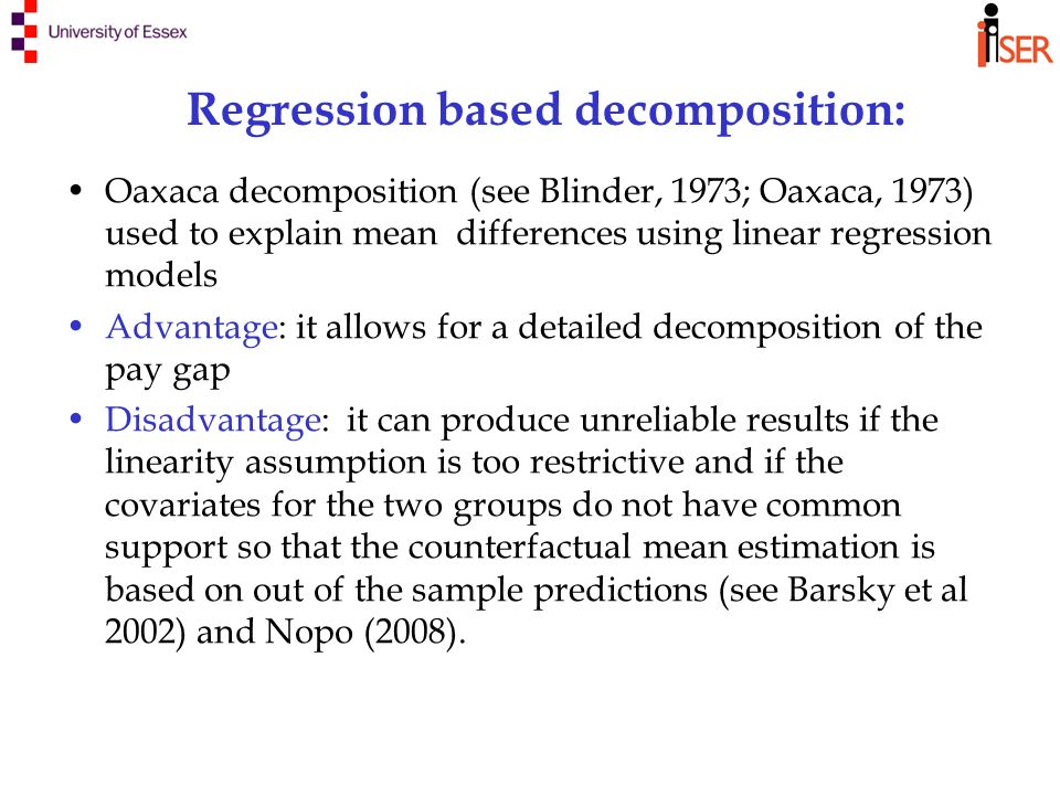 Regression based decomposition: Oaxaca decomposition (see Blinder, 1973; Oaxaca, 1973) used to explain mean differences using linear regression models Advantage: it allows for a detailed decomposition of the pay gap Disadvantage: it can produce unreliable results if the linearity assumption is too restrictive and if the covariates for the two groups do not have common support so that the counterfactual mean estimation is based on out of the sample predictions (see Barsky et al 2002) and Nopo (2008).