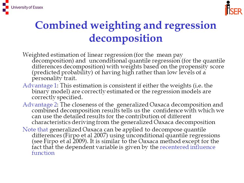 Combined weighting and regression decomposition Weighted estimation of linear regression (for the mean pay decomposition) and unconditional quantile regression (for the quantile differences decomposition) with weights based on the propensity score (predicted probability) of having high rather than low levels of a personality trait.