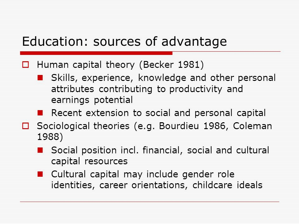 Education: sources of advantage Human capital theory (Becker 1981) Skills, experience, knowledge and other personal attributes contributing to productivity and earnings potential Recent extension to social and personal capital Sociological theories (e.g.