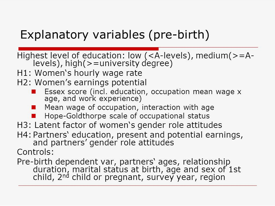Explanatory variables (pre-birth) Highest level of education: low ( =A- levels), high(>=university degree) H1: Womens hourly wage rate H2: Womens earnings potential Essex score (incl.