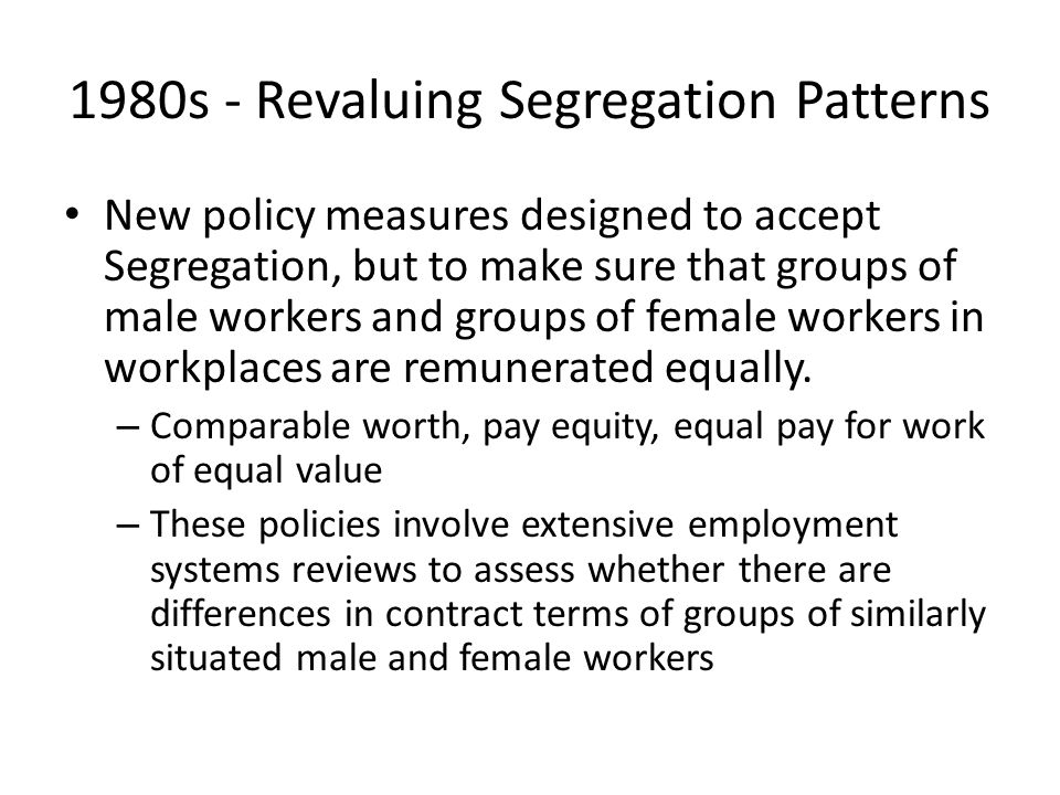 1980s - Revaluing Segregation Patterns New policy measures designed to accept Segregation, but to make sure that groups of male workers and groups of female workers in workplaces are remunerated equally.