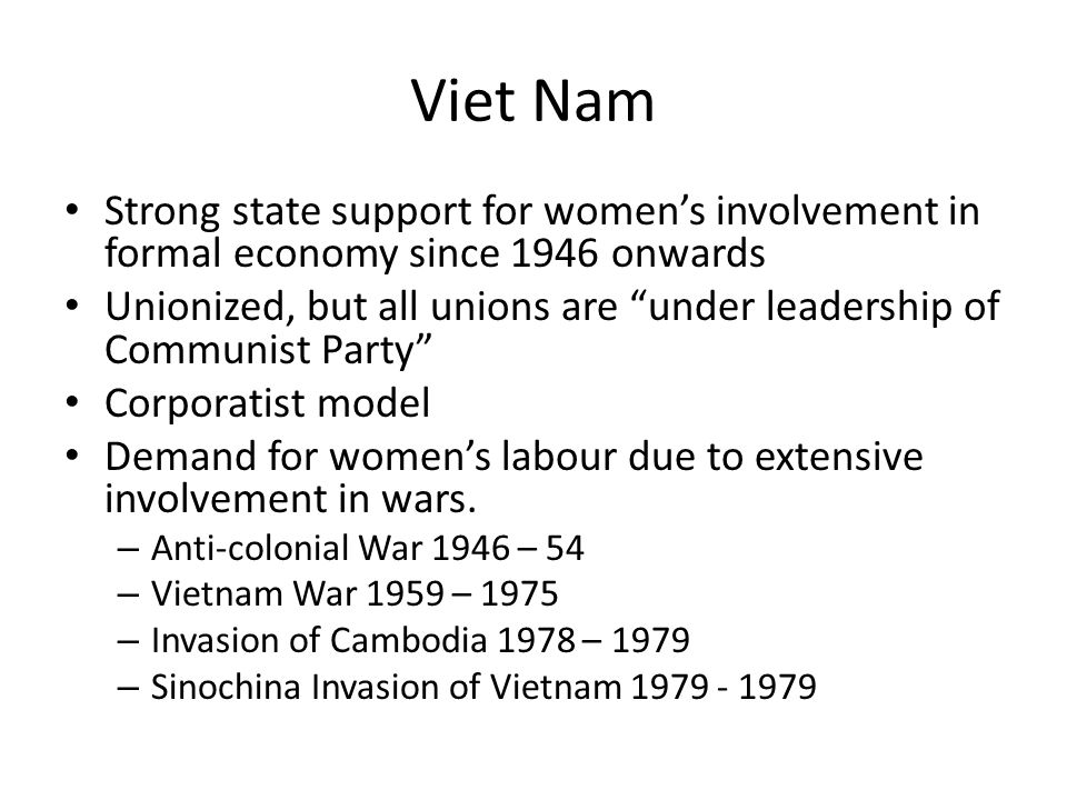 Viet Nam Strong state support for womens involvement in formal economy since 1946 onwards Unionized, but all unions are under leadership of Communist Party Corporatist model Demand for womens labour due to extensive involvement in wars.
