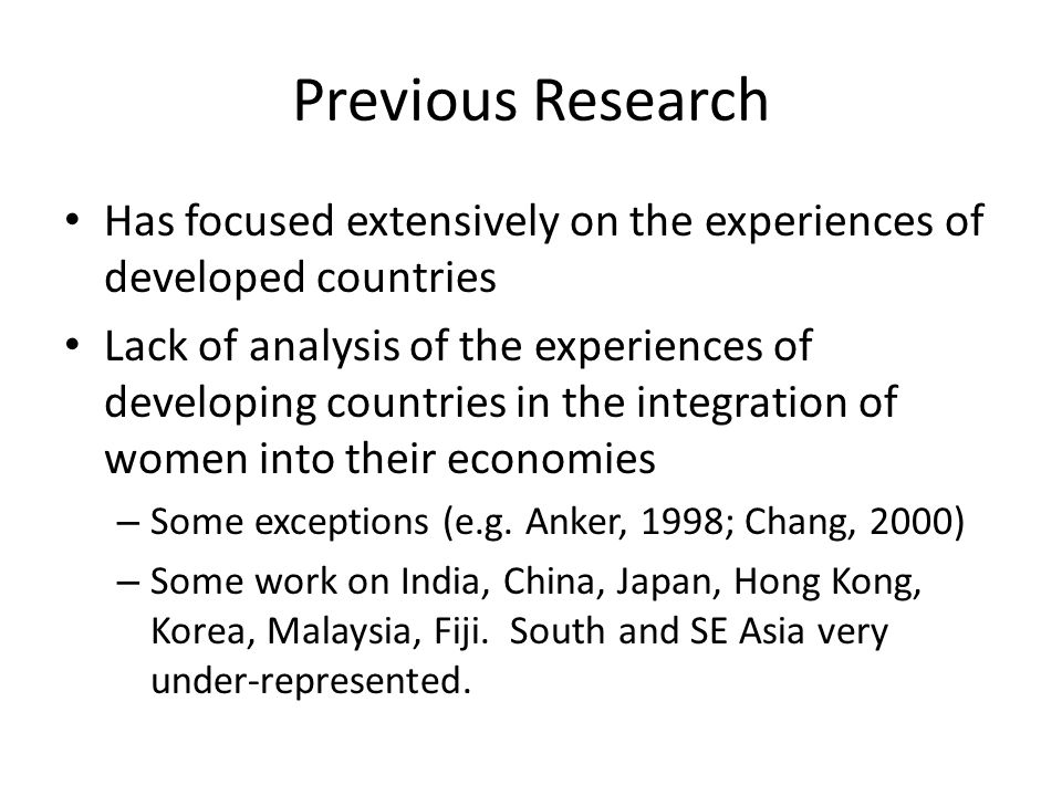 Previous Research Has focused extensively on the experiences of developed countries Lack of analysis of the experiences of developing countries in the integration of women into their economies – Some exceptions (e.g.