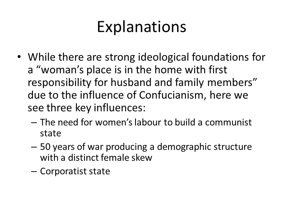 Explanations While there are strong ideological foundations for a womans place is in the home with first responsibility for husband and family members due to the influence of Confucianism, here we see three key influences: – The need for womens labour to build a communist state – 50 years of war producing a demographic structure with a distinct female skew – Corporatist state