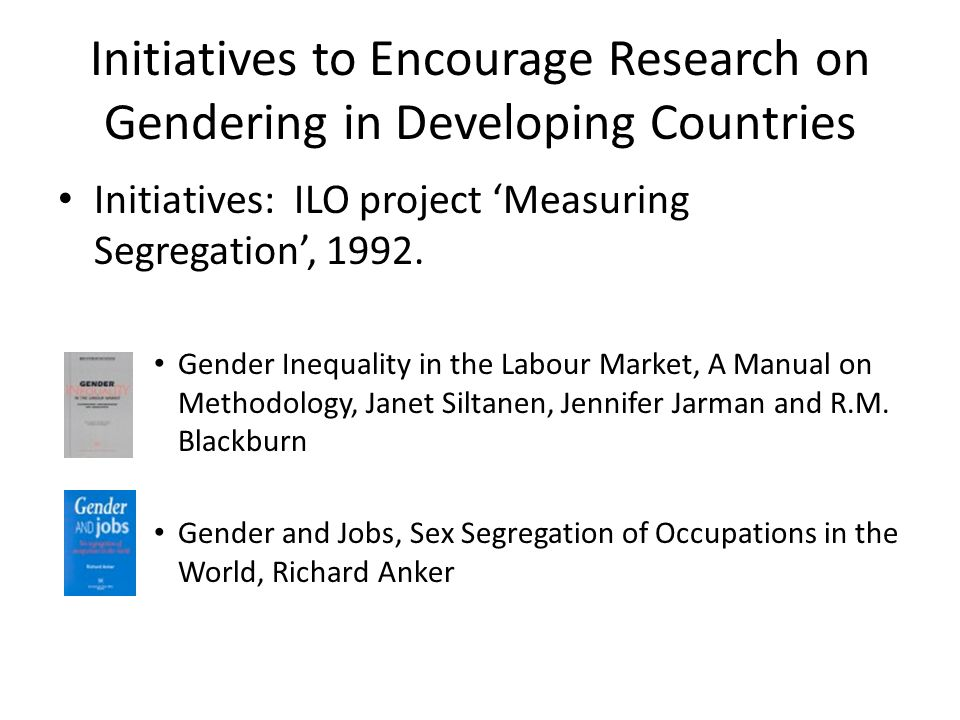 Initiatives to Encourage Research on Gendering in Developing Countries Initiatives: ILO project Measuring Segregation, 1992.
