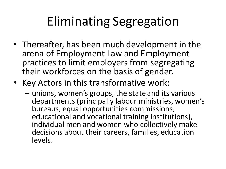 Eliminating Segregation Thereafter, has been much development in the arena of Employment Law and Employment practices to limit employers from segregating their workforces on the basis of gender.