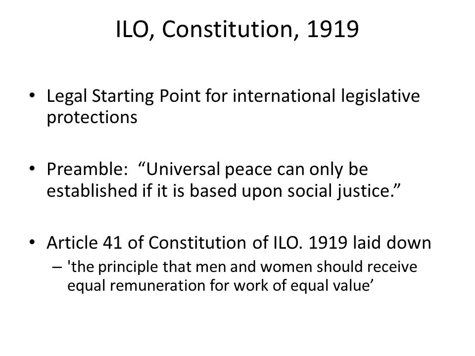 ILO, Constitution, 1919 Legal Starting Point for international legislative protections Preamble: Universal peace can only be established if it is based upon social justice.