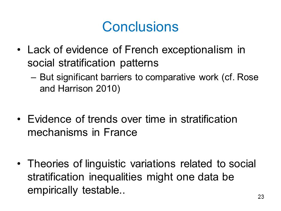 Conclusions Lack of evidence of French exceptionalism in social stratification patterns –But significant barriers to comparative work (cf.