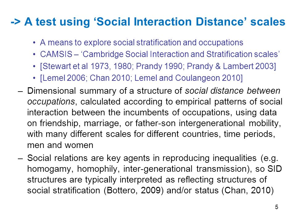 5 -> A test using Social Interaction Distance scales A means to explore social stratification and occupations CAMSIS – Cambridge Social Interaction and Stratification scales [Stewart et al 1973, 1980; Prandy 1990; Prandy & Lambert 2003] [Lemel 2006; Chan 2010; Lemel and Coulangeon 2010] –Dimensional summary of a structure of social distance between occupations, calculated according to empirical patterns of social interaction between the incumbents of occupations, using data on friendship, marriage, or father-son intergenerational mobility, with many different scales for different countries, time periods, men and women –Social relations are key agents in reproducing inequalities (e.g.
