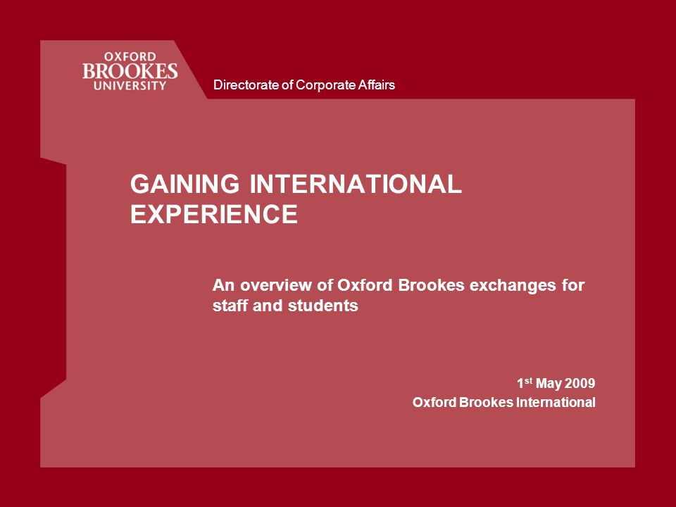 Directorate of Corporate Affairs GAINING INTERNATIONAL EXPERIENCE An overview of Oxford Brookes exchanges for staff and students 1 st May 2009 Oxford